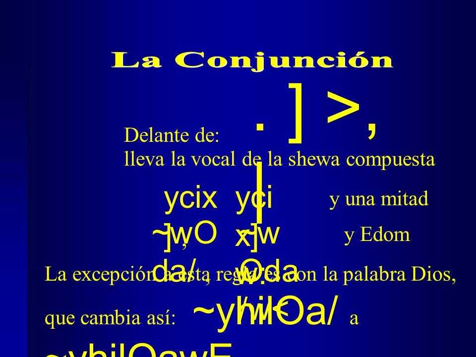 Delante de: ycix ], y una mitad ~wO da/, y Edom yci x] w: ~w Oda /w< lleva la vocal de la shewa compuesta. ] >, | La excepción a esta regla es con la