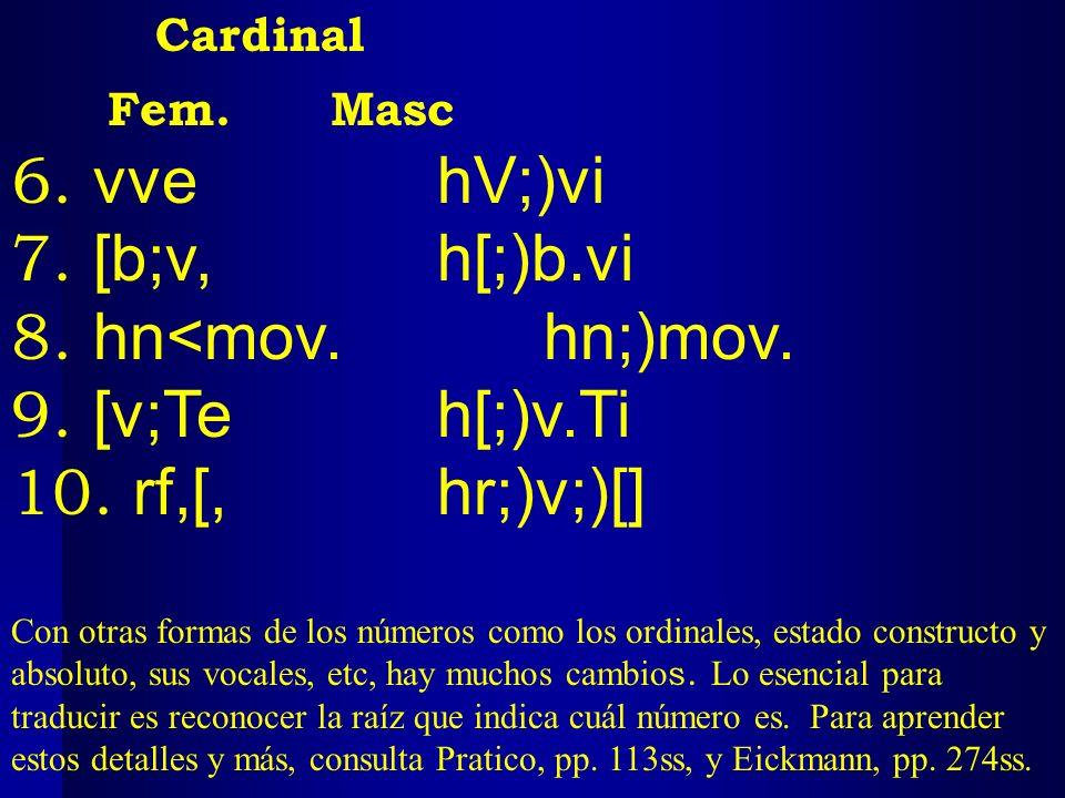 Cardinal Fem. Masc 6. vve hV;)vi 7. [b;v, h[;)b.vi 8. hn<mov.hn;)mov. 9. [v;Teh[;)v.Ti 10. rf,[,hr;)v;)[] Con otras formas de los números como los ord