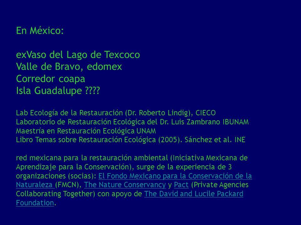 En México: exVaso del Lago de Texcoco Valle de Bravo, edomex Corredor coapa Isla Guadalupe ???? Lab Ecología de la Restauración (Dr. Roberto Lindig),