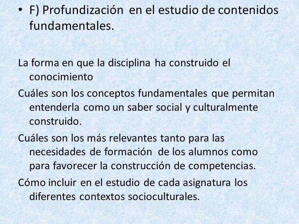 F) Profundización en el estudio de contenidos fundamentales. La forma en que la disciplina ha construido el conocimiento Cuáles son los conceptos fund