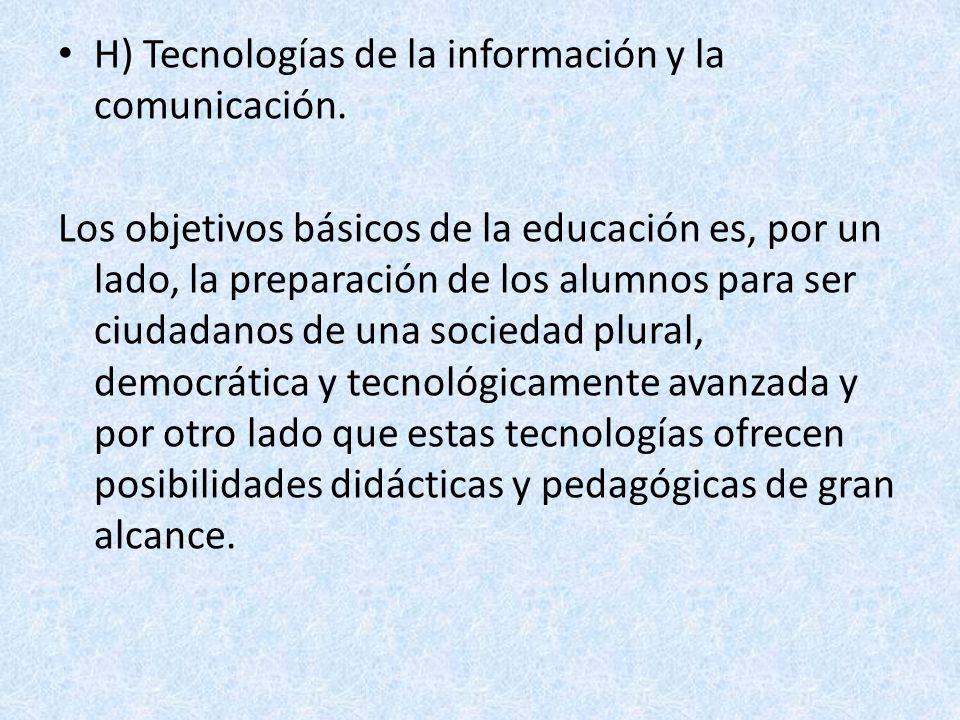 H) Tecnologías de la información y la comunicación. Los objetivos básicos de la educación es, por un lado, la preparación de los alumnos para ser ciud