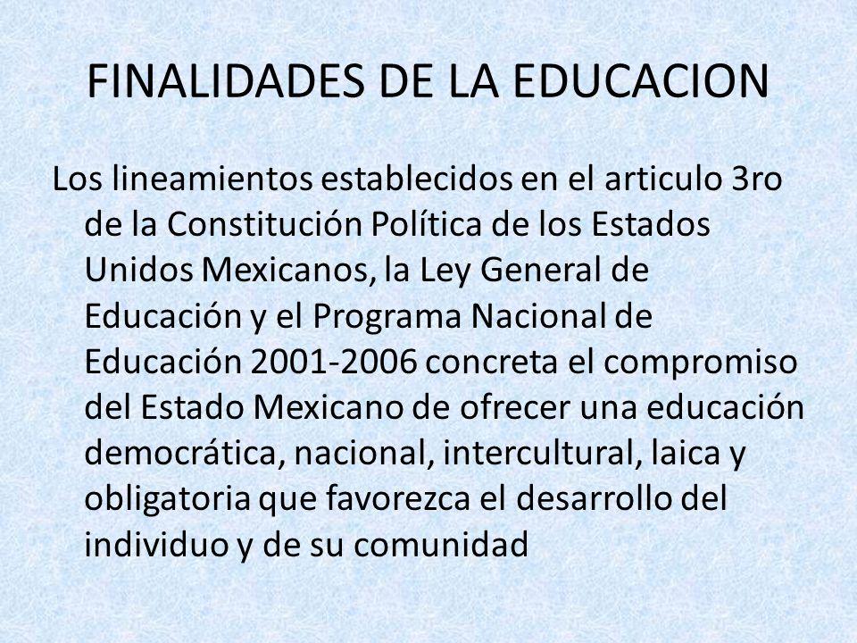 FINALIDADES DE LA EDUCACION Los lineamientos establecidos en el articulo 3ro de la Constitución Política de los Estados Unidos Mexicanos, la Ley Gener