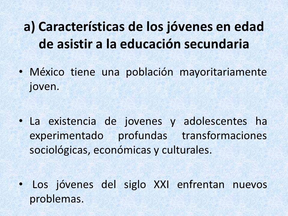 a) Características de los jóvenes en edad de asistir a la educación secundaria México tiene una población mayoritariamente joven. La existencia de jov