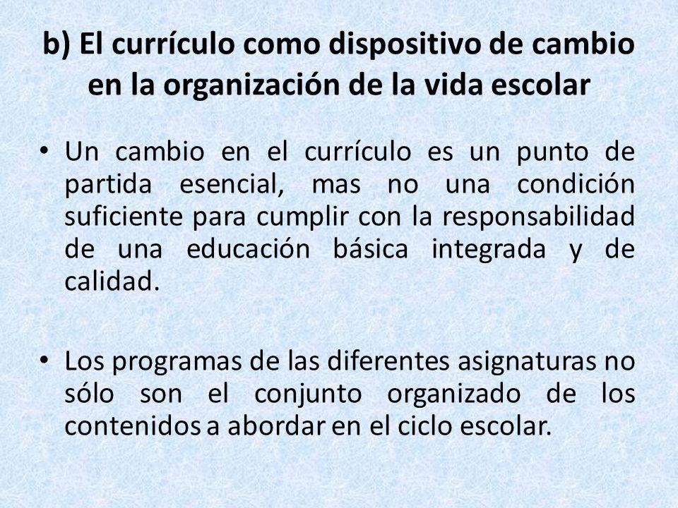 b) El currículo como dispositivo de cambio en la organización de la vida escolar Un cambio en el currículo es un punto de partida esencial, mas no una