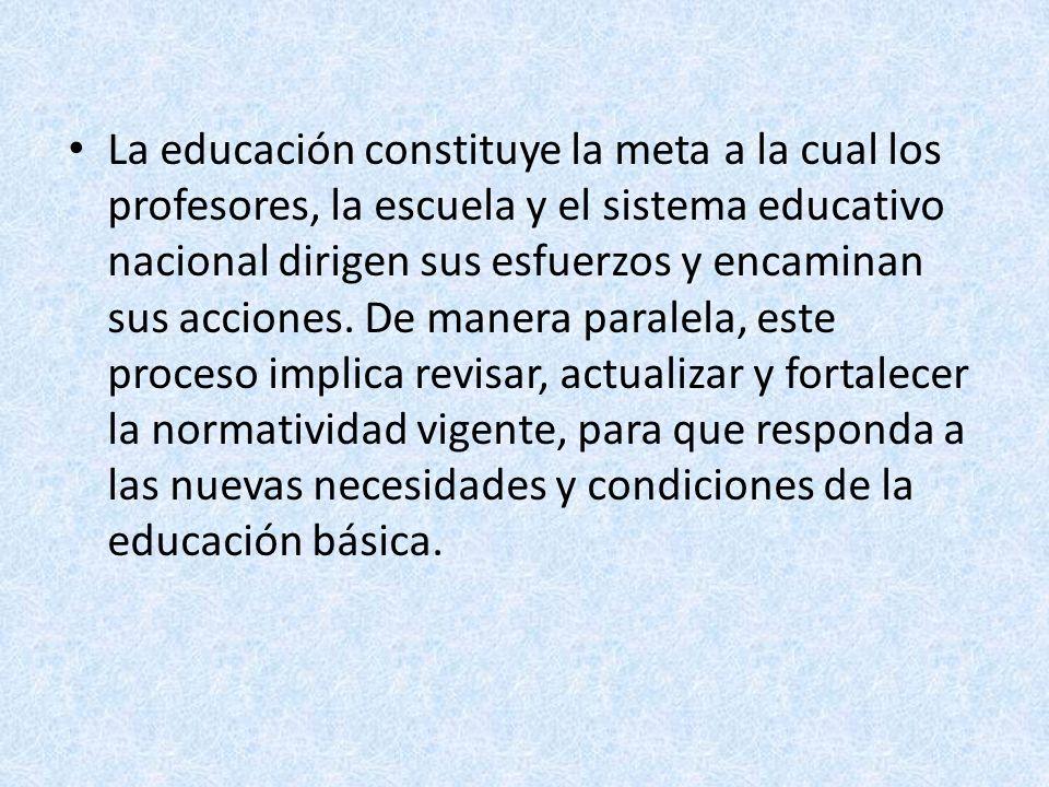 La educación constituye la meta a la cual los profesores, la escuela y el sistema educativo nacional dirigen sus esfuerzos y encaminan sus acciones. D
