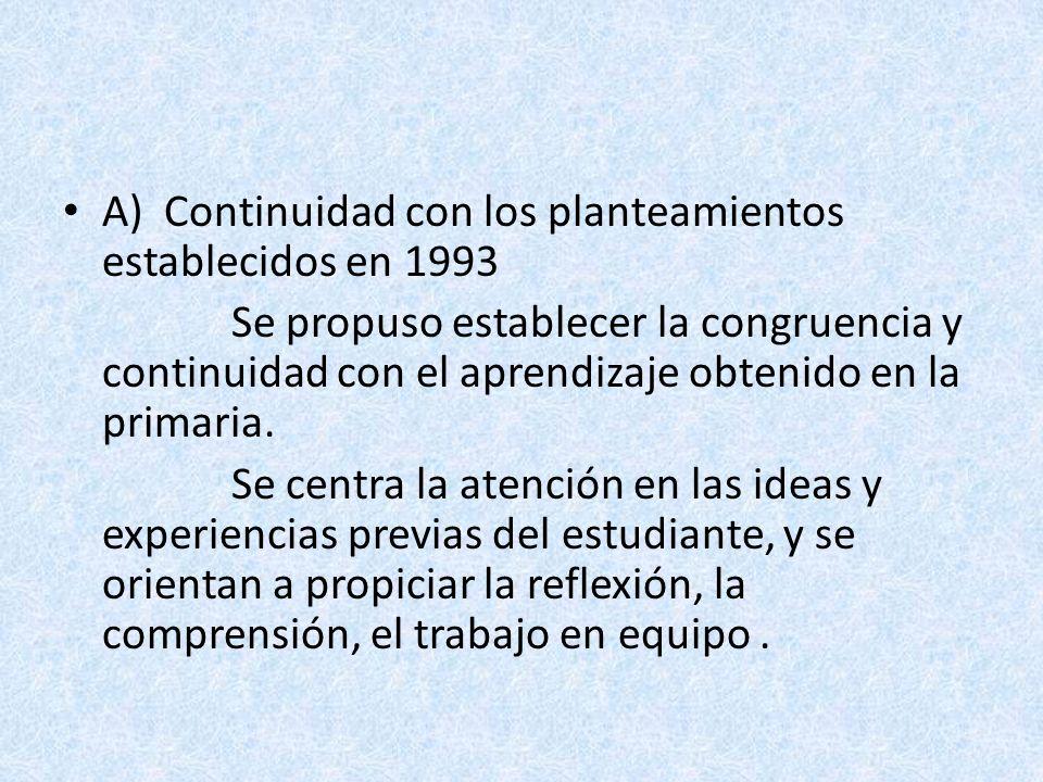 A) Continuidad con los planteamientos establecidos en 1993 Se propuso establecer la congruencia y continuidad con el aprendizaje obtenido en la primar