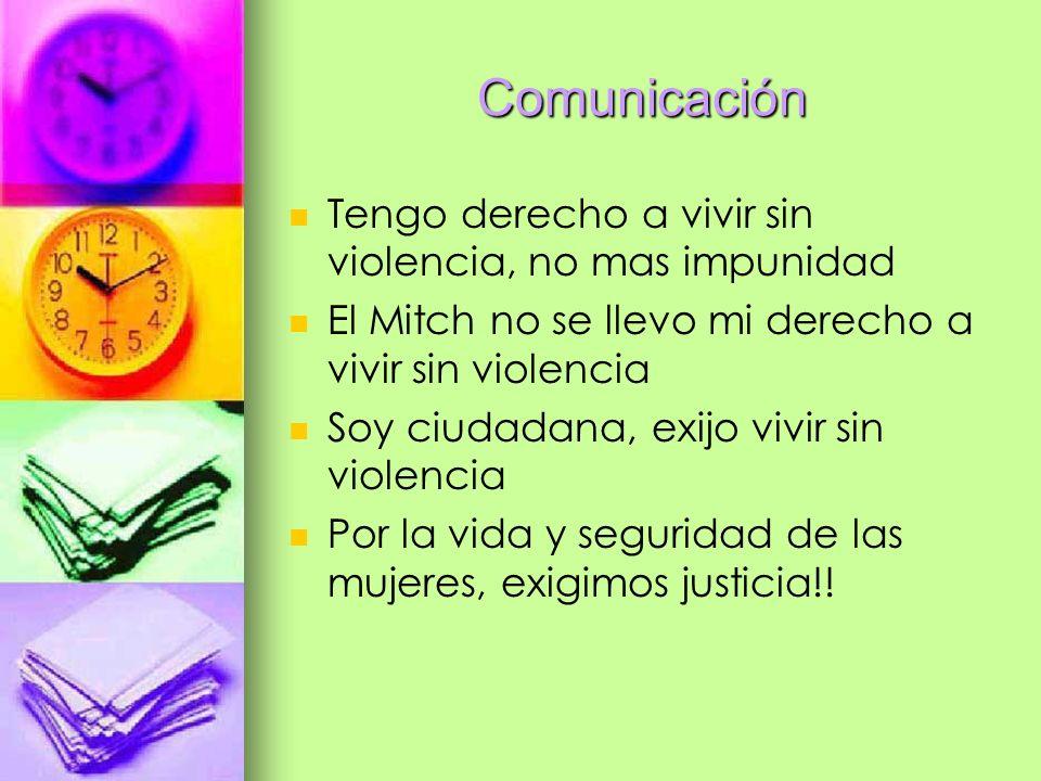 Comunicación Tengo derecho a vivir sin violencia, no mas impunidad El Mitch no se llevo mi derecho a vivir sin violencia Soy ciudadana, exijo vivir si