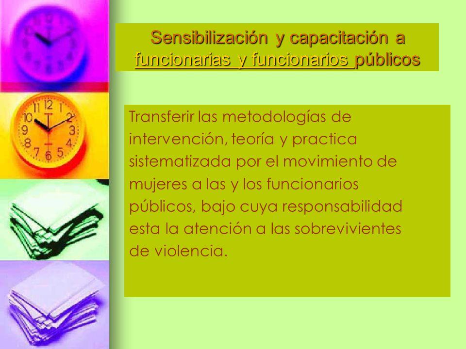 Transferir las metodologías de intervención, teoría y practica sistematizada por el movimiento de mujeres a las y los funcionarios públicos, bajo cuya