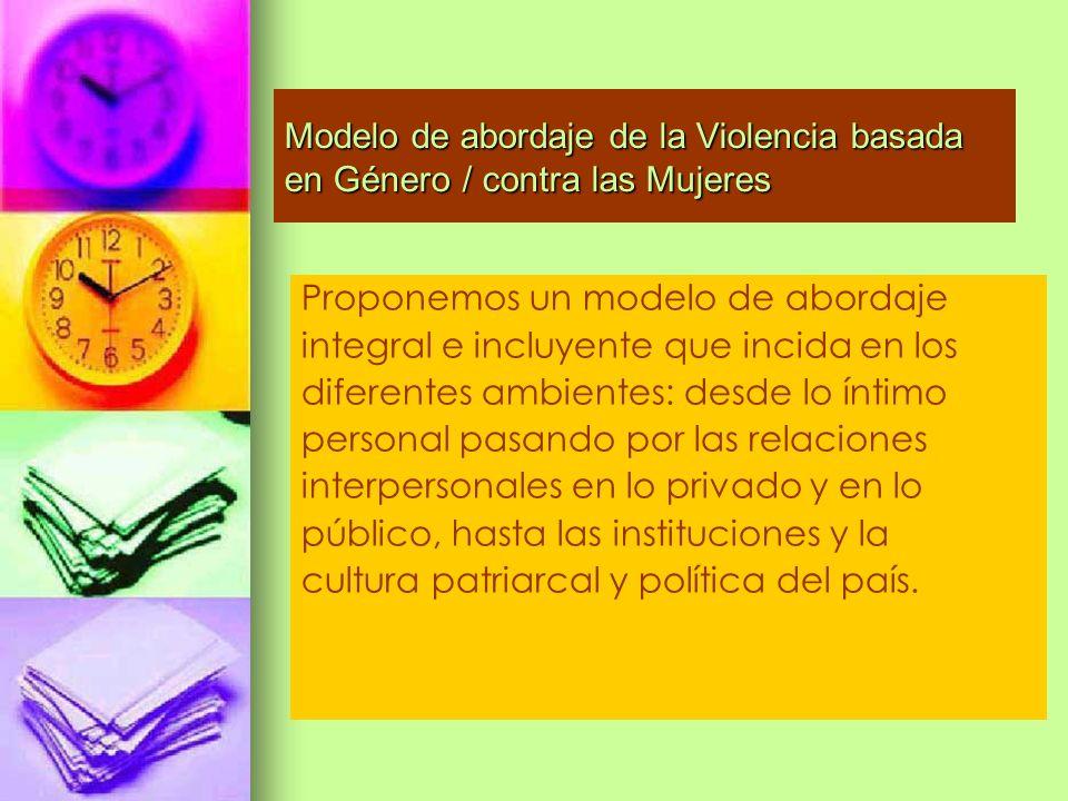 Modelo de abordaje de la Violencia basada en Género / contra las Mujeres Proponemos un modelo de abordaje integral e incluyente que incida en los dife