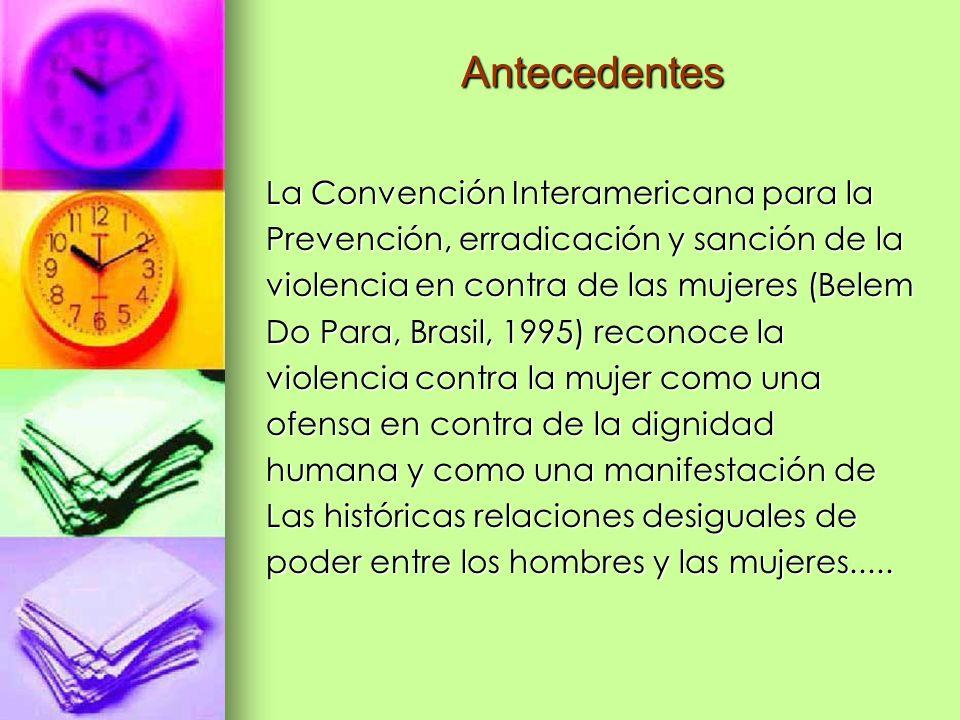 Antecedentes La Convención Interamericana para la Prevención, erradicación y sanción de la violencia en contra de las mujeres (Belem Do Para, Brasil,