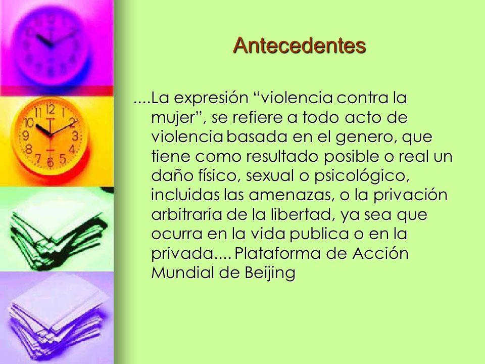 Antecedentes....La expresión violencia contra la mujer, se refiere a todo acto de violencia basada en el genero, que tiene como resultado posible o re