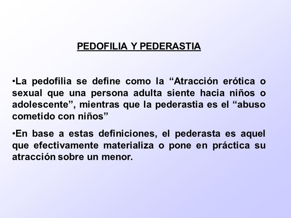 PEDOFILIA Y PEDERASTIA La pedofilia se define como la Atracción erótica o sexual que una persona adulta siente hacia niños o adolescente, mientras que la pederastia es el abuso cometido con niños En base a estas definiciones, el pederasta es aquel que efectivamente materializa o pone en práctica su atracción sobre un menor.
