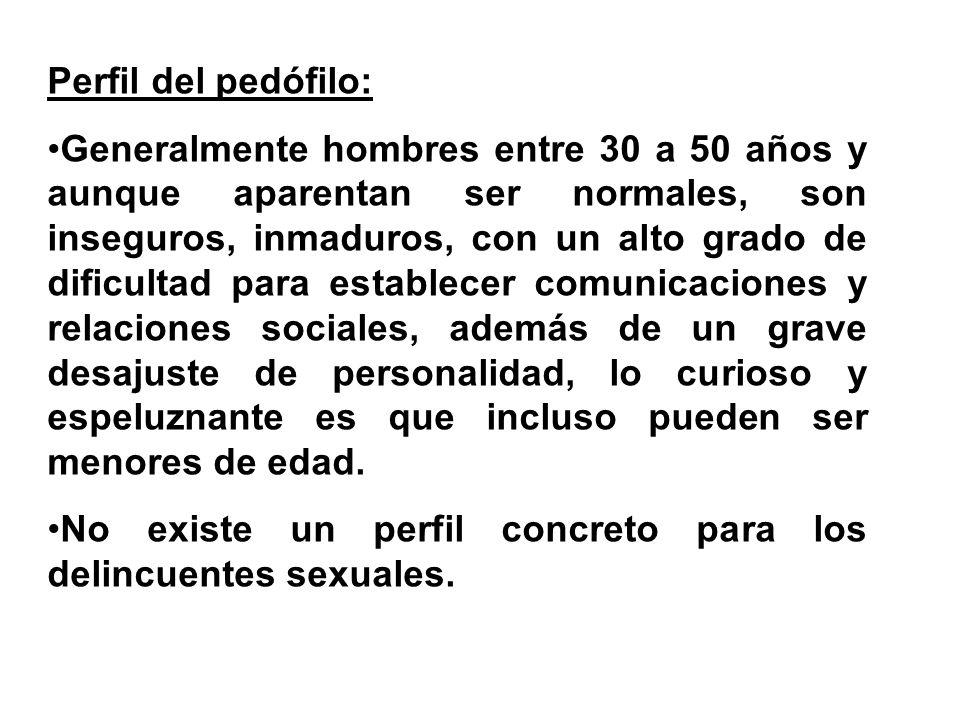Perfil del pedófilo: Generalmente hombres entre 30 a 50 años y aunque aparentan ser normales, son inseguros, inmaduros, con un alto grado de dificulta