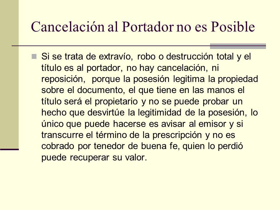 Cancelación al Portador no es Posible Si se trata de extravío, robo o destrucción total y el título es al portador, no hay cancelación, ni reposición,