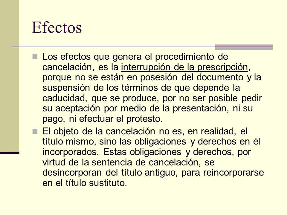 Efectos Los efectos que genera el procedimiento de cancelación, es la interrupción de la prescripción, porque no se están en posesión del documento y
