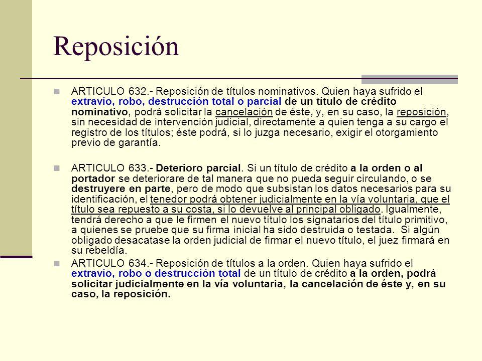 Reposición ARTICULO 632.- Reposición de títulos nominativos. Quien haya sufrido el extravío, robo, destrucción total o parcial de un título de crédito