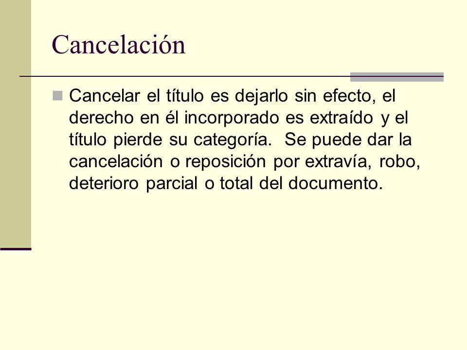 Cancelación Cancelar el título es dejarlo sin efecto, el derecho en él incorporado es extraído y el título pierde su categoría. Se puede dar la cancel