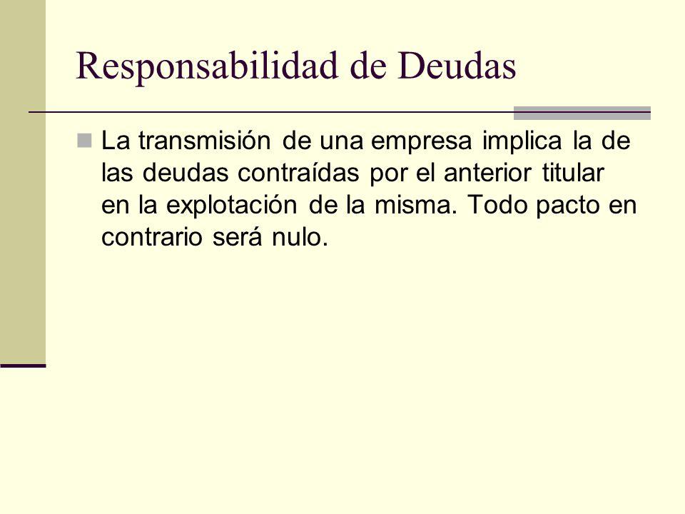Responsabilidad de Deudas La transmisión de una empresa implica la de las deudas contraídas por el anterior titular en la explotación de la misma. Tod