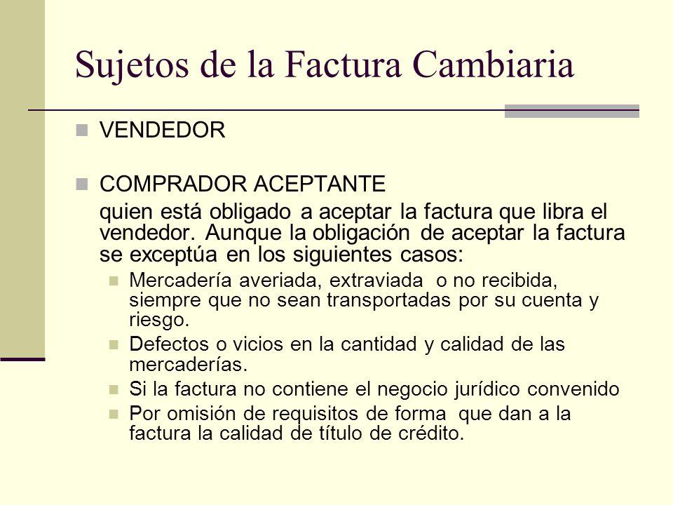 Sujetos de la Factura Cambiaria VENDEDOR COMPRADOR ACEPTANTE quien está obligado a aceptar la factura que libra el vendedor. Aunque la obligación de a