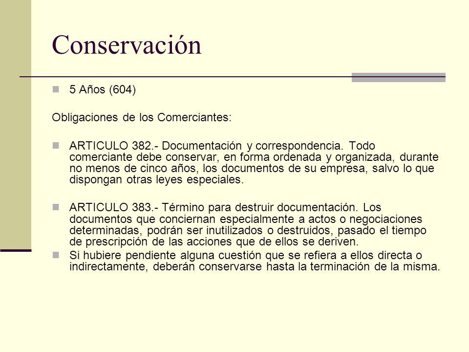 Conservación 5 Años (604) Obligaciones de los Comerciantes: ARTICULO 382.- Documentación y correspondencia. Todo comerciante debe conservar, en forma