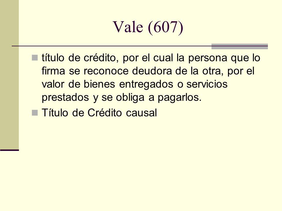 Vale (607) título de crédito, por el cual la persona que lo firma se reconoce deudora de la otra, por el valor de bienes entregados o servicios presta