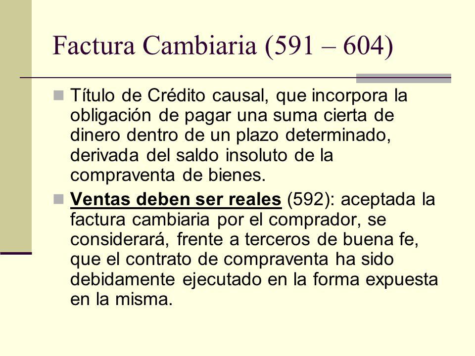 Factura Cambiaria (591 – 604) Título de Crédito causal, que incorpora la obligación de pagar una suma cierta de dinero dentro de un plazo determinado,