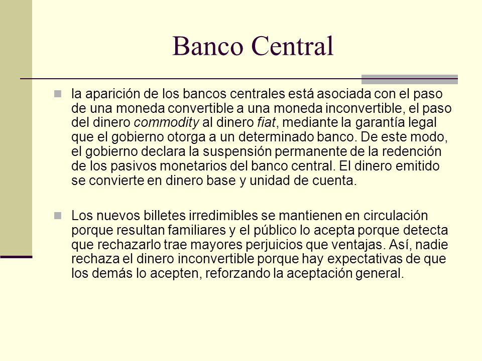 Banco Central la aparición de los bancos centrales está asociada con el paso de una moneda convertible a una moneda inconvertible, el paso del dinero commodity al dinero fiat, mediante la garantía legal que el gobierno otorga a un determinado banco.
