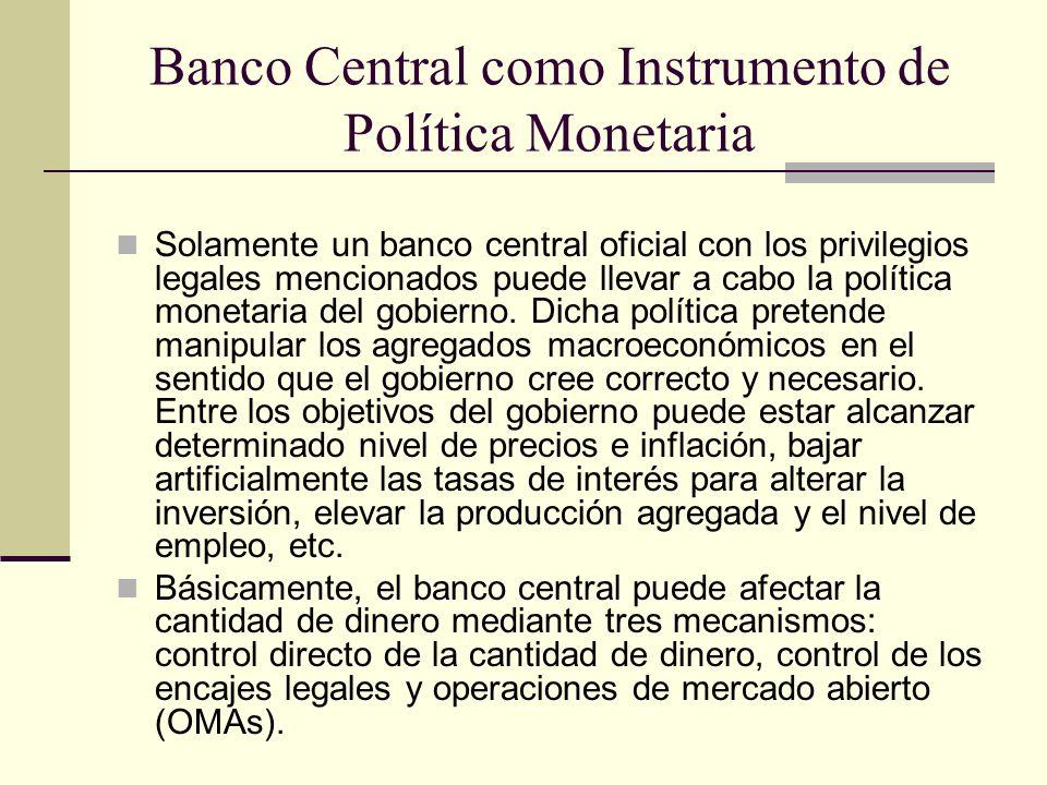 Banco Central como Instrumento de Política Monetaria Solamente un banco central oficial con los privilegios legales mencionados puede llevar a cabo la política monetaria del gobierno.