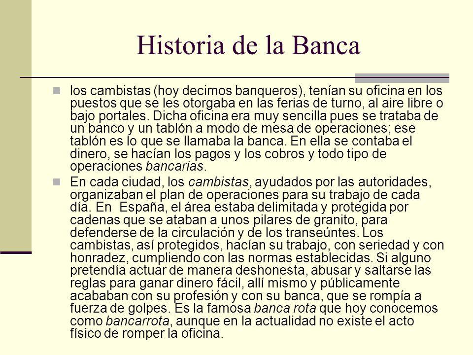 Historia de la Banca los cambistas (hoy decimos banqueros), tenían su oficina en los puestos que se les otorgaba en las ferias de turno, al aire libre o bajo portales.