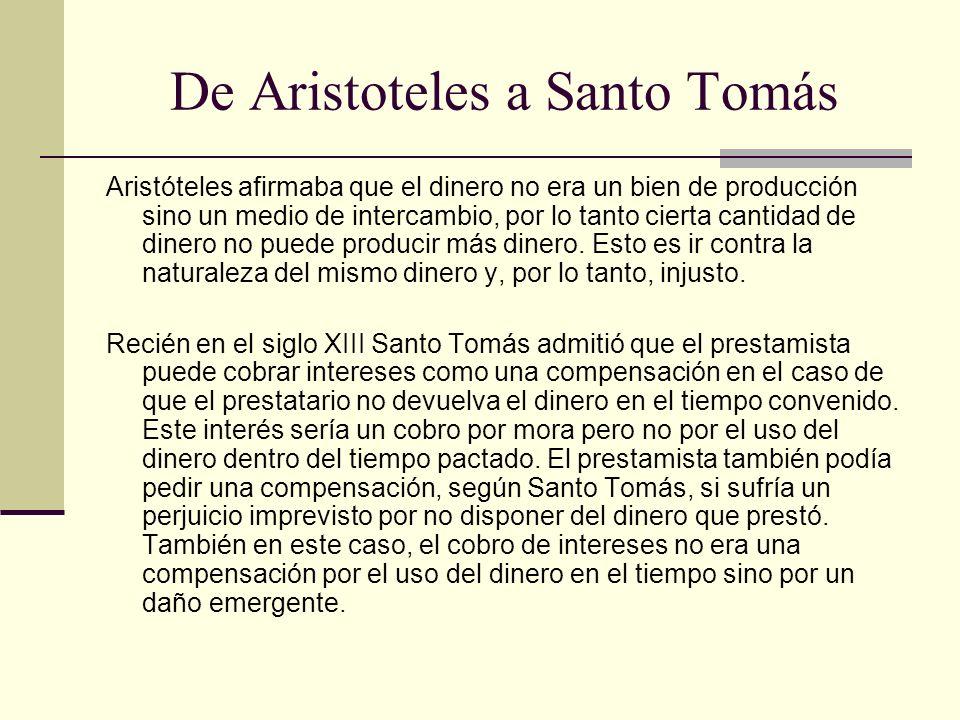 De Aristoteles a Santo Tomás Aristóteles afirmaba que el dinero no era un bien de producción sino un medio de intercambio, por lo tanto cierta cantidad de dinero no puede producir más dinero.