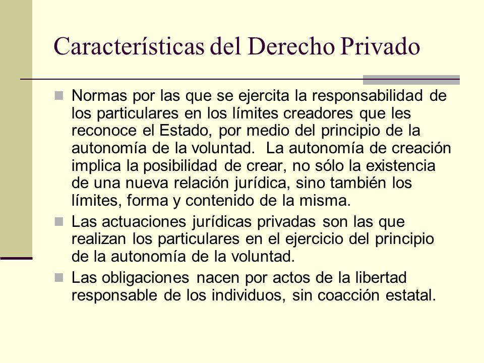 Características del Derecho Privado Normas por las que se ejercita la responsabilidad de los particulares en los límites creadores que les reconoce el Estado, por medio del principio de la autonomía de la voluntad.