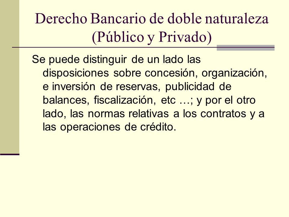 Derecho Bancario de doble naturaleza (Público y Privado) Se puede distinguir de un lado las disposiciones sobre concesión, organización, e inversión de reservas, publicidad de balances, fiscalización, etc …; y por el otro lado, las normas relativas a los contratos y a las operaciones de crédito.