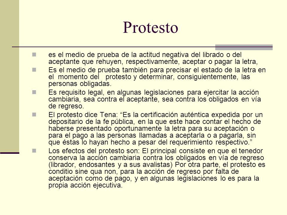 Protesto es el medio de prueba de la actitud negativa del librado o del aceptante que rehuyen, respectivamente, aceptar o pagar la letra, Es el medio de prueba también para precisar el estado de la letra en el momento del protesto y determinar, consiguientemente, las personas obligadas.