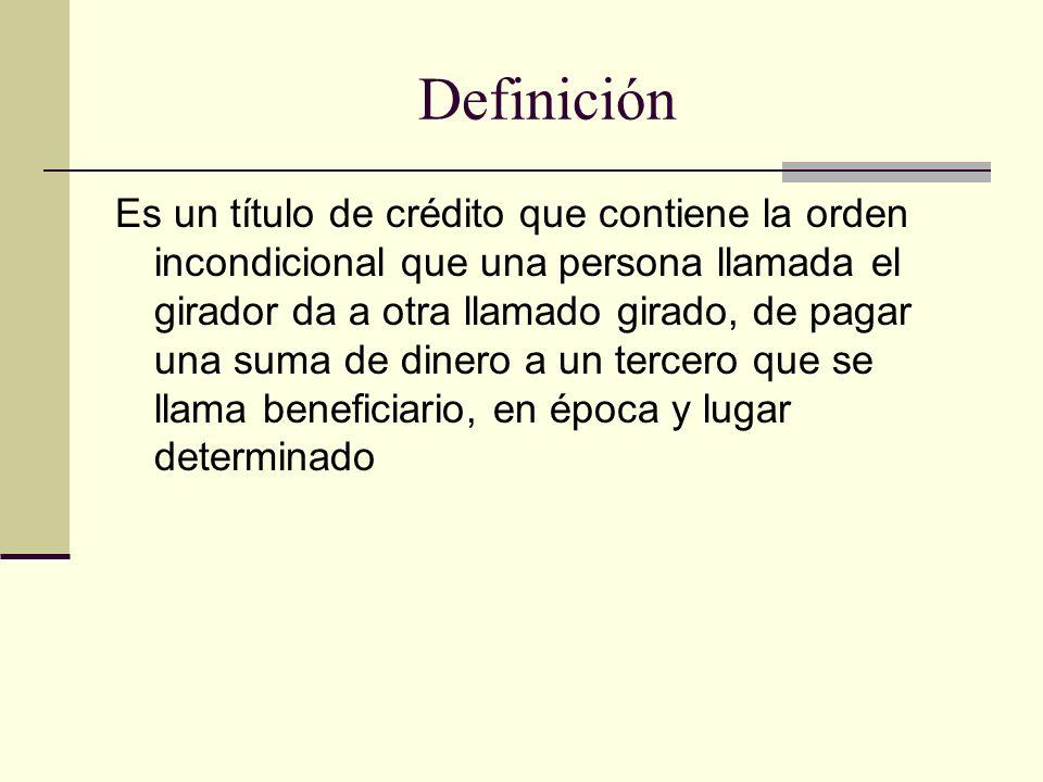 Definición Es un título de crédito que contiene la orden incondicional que una persona llamada el girador da a otra llamado girado, de pagar una suma de dinero a un tercero que se llama beneficiario, en época y lugar determinado
