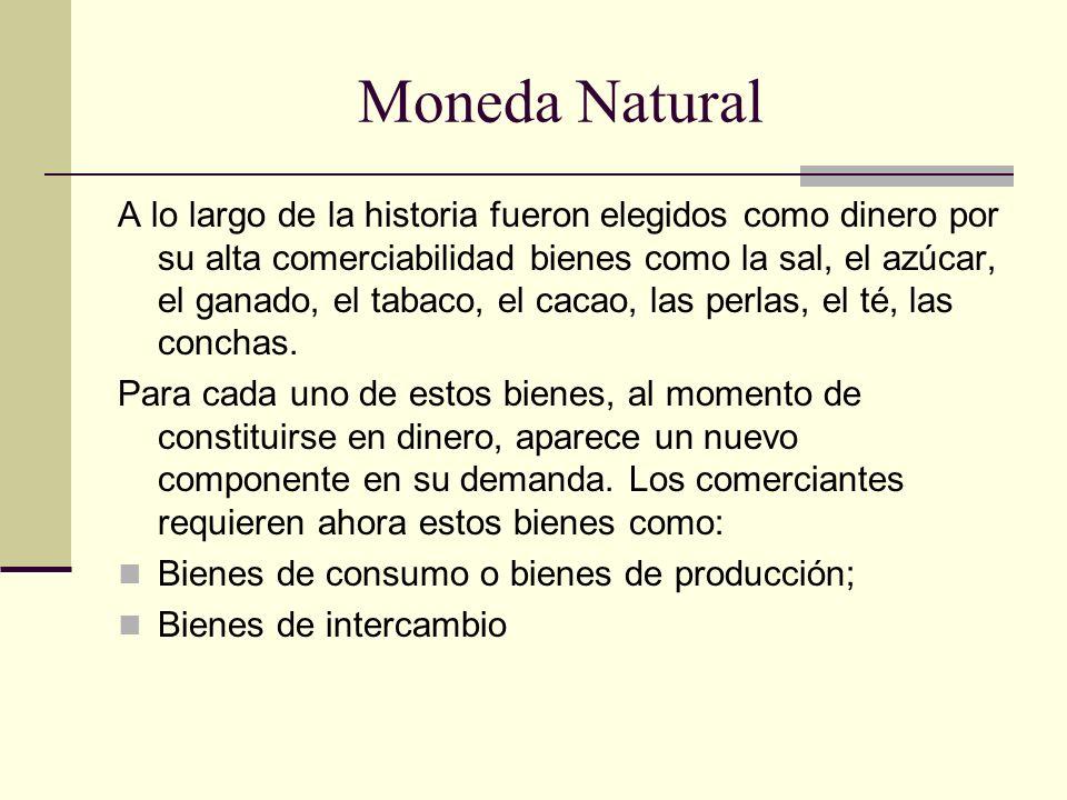 Moneda Natural A lo largo de la historia fueron elegidos como dinero por su alta comerciabilidad bienes como la sal, el azúcar, el ganado, el tabaco,