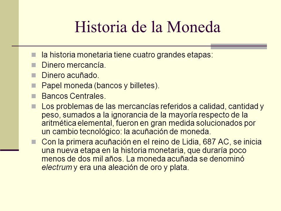 Historia de la Moneda la historia monetaria tiene cuatro grandes etapas: Dinero mercancía. Dinero acuñado. Papel moneda (bancos y billetes). Bancos Ce