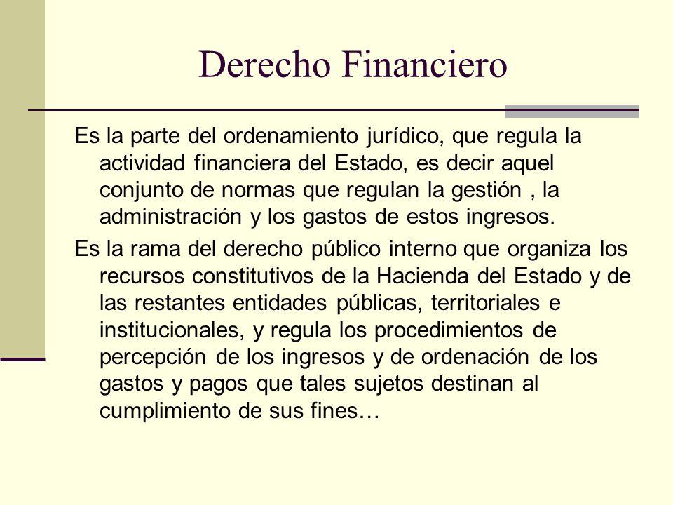 Derecho Financiero Es la parte del ordenamiento jurídico, que regula la actividad financiera del Estado, es decir aquel conjunto de normas que regulan