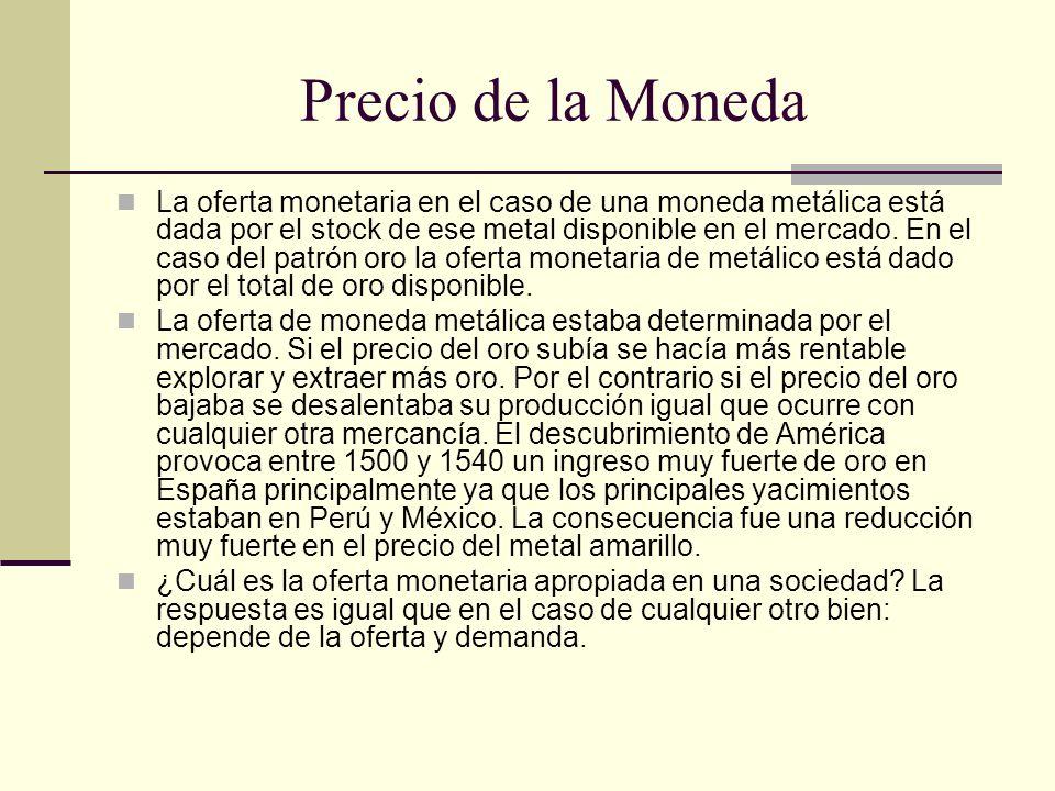 Precio de la Moneda La oferta monetaria en el caso de una moneda metálica está dada por el stock de ese metal disponible en el mercado. En el caso del