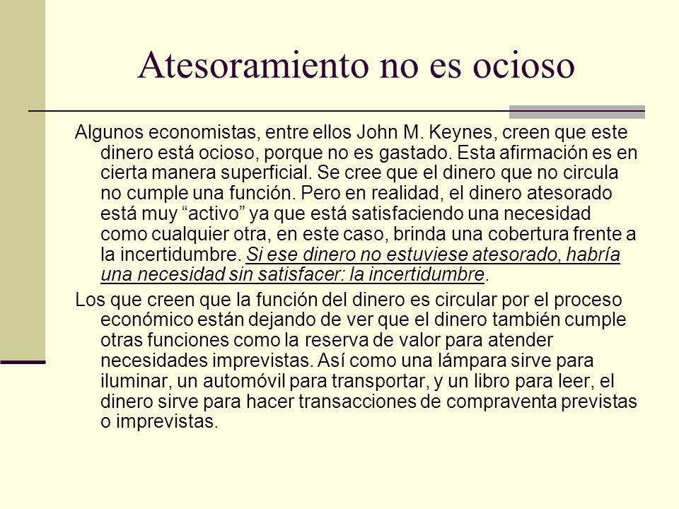 Atesoramiento no es ocioso Algunos economistas, entre ellos John M. Keynes, creen que este dinero está ocioso, porque no es gastado. Esta afirmación e