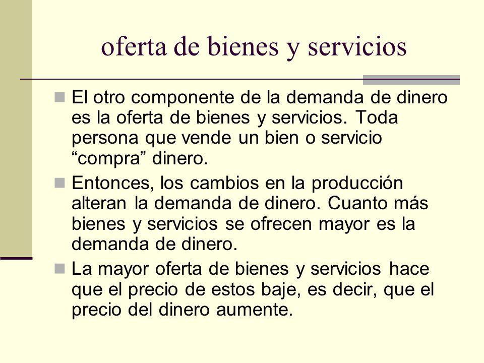oferta de bienes y servicios El otro componente de la demanda de dinero es la oferta de bienes y servicios. Toda persona que vende un bien o servicio