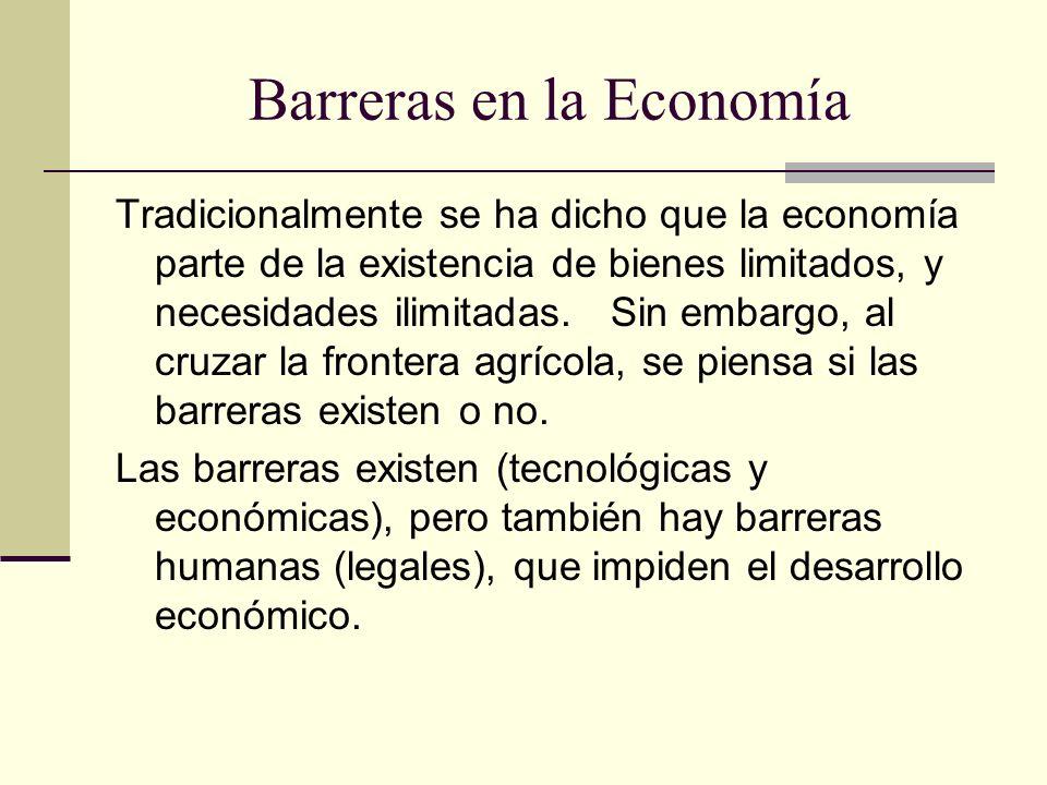 Barreras en la Economía Tradicionalmente se ha dicho que la economía parte de la existencia de bienes limitados, y necesidades ilimitadas. Sin embargo
