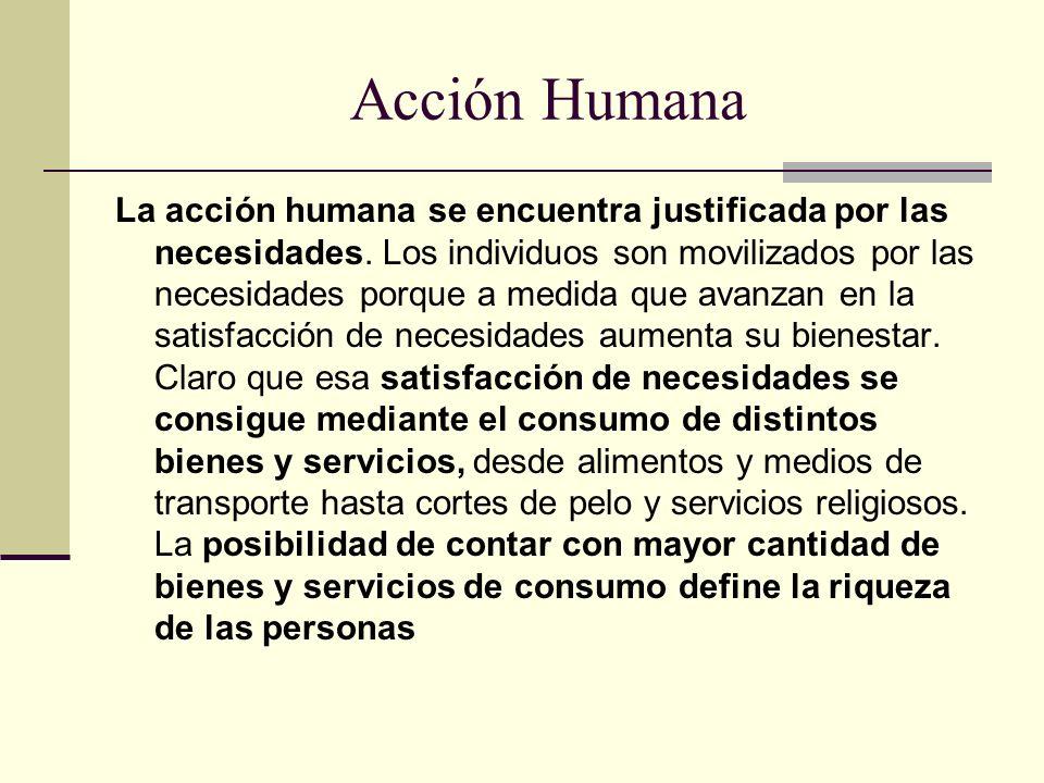 Acción Humana La acción humana se encuentra justificada por las necesidades. Los individuos son movilizados por las necesidades porque a medida que av