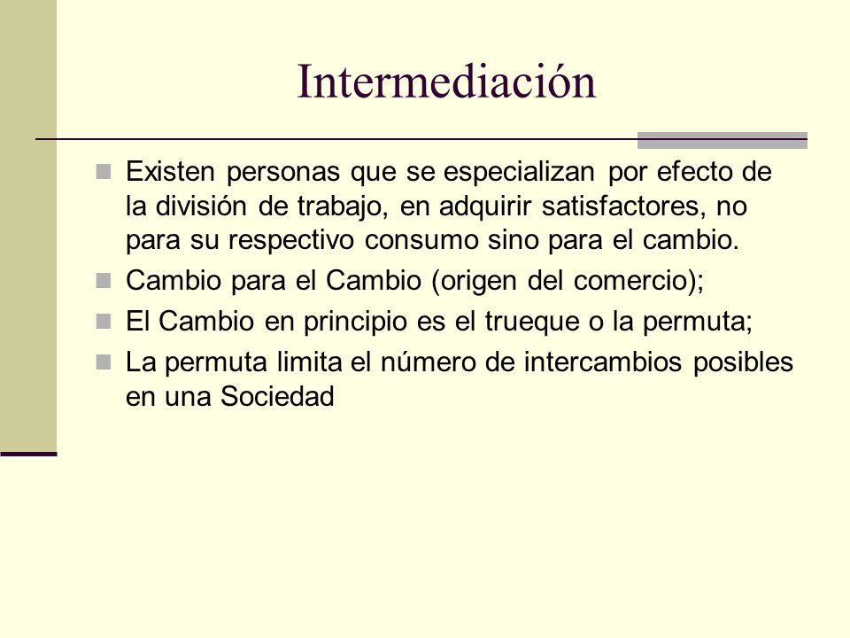 Intermediación Existen personas que se especializan por efecto de la división de trabajo, en adquirir satisfactores, no para su respectivo consumo sin