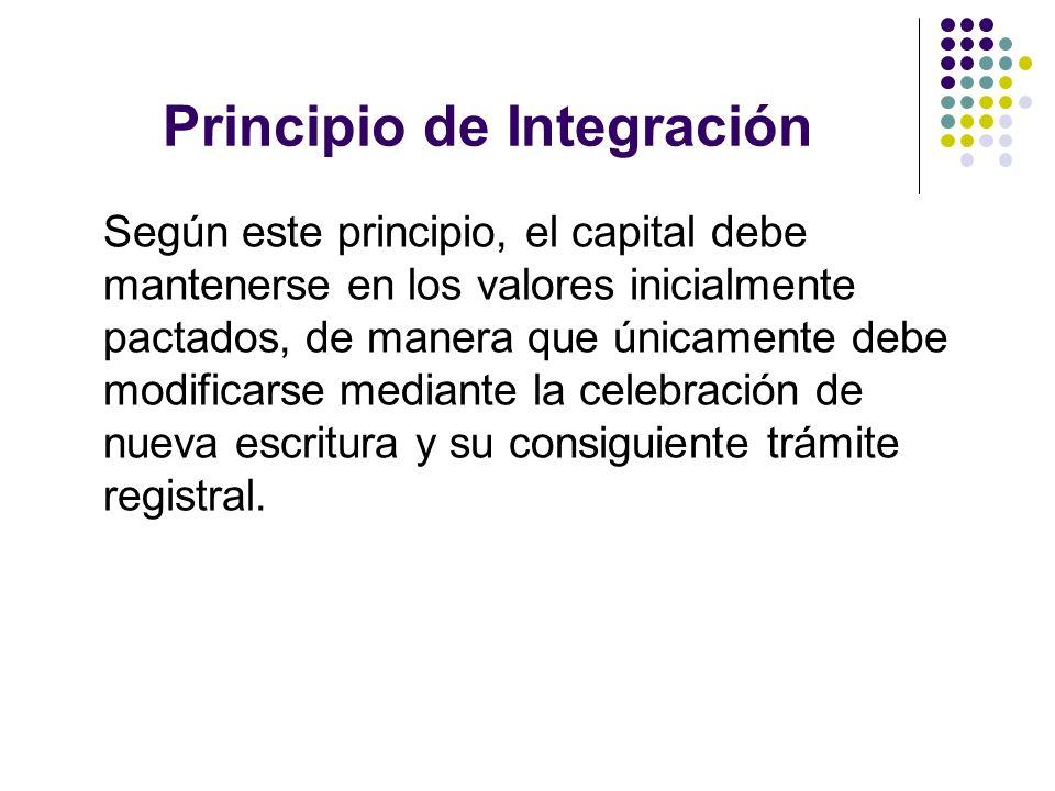 Principio de Integración Según este principio, el capital debe mantenerse en los valores inicialmente pactados, de manera que únicamente debe modifica