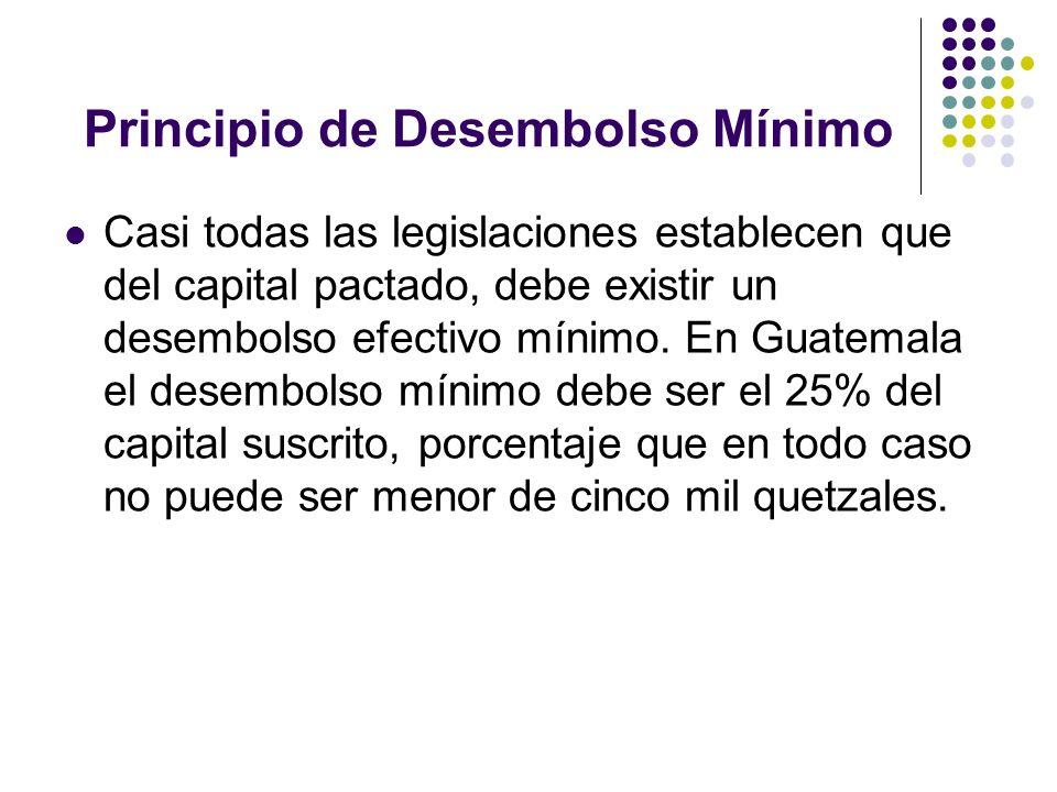 Principio de Desembolso Mínimo Casi todas las legislaciones establecen que del capital pactado, debe existir un desembolso efectivo mínimo. En Guatema