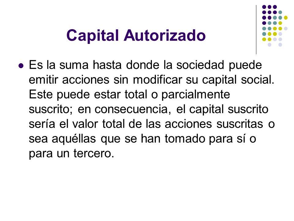 Capital Autorizado Es la suma hasta donde la sociedad puede emitir acciones sin modificar su capital social. Este puede estar total o parcialmente sus