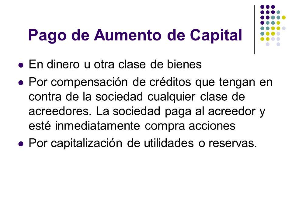 Pago de Aumento de Capital En dinero u otra clase de bienes Por compensación de créditos que tengan en contra de la sociedad cualquier clase de acreed