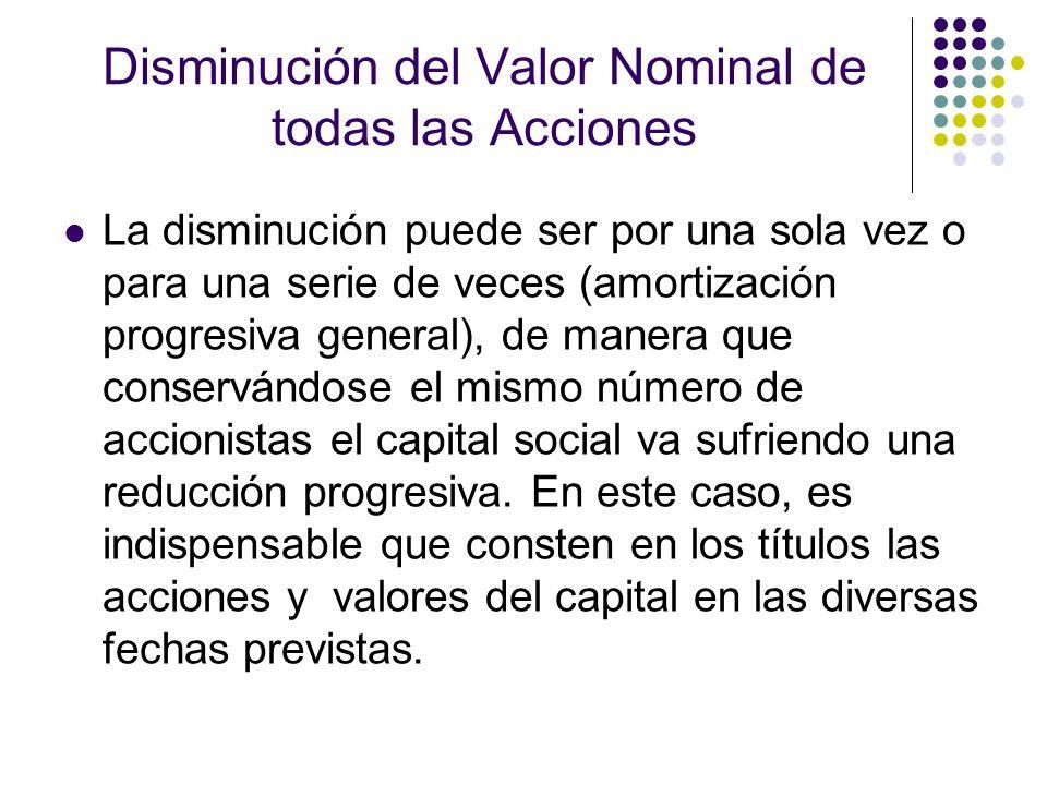 Disminución del Valor Nominal de todas las Acciones La disminución puede ser por una sola vez o para una serie de veces (amortización progresiva gener