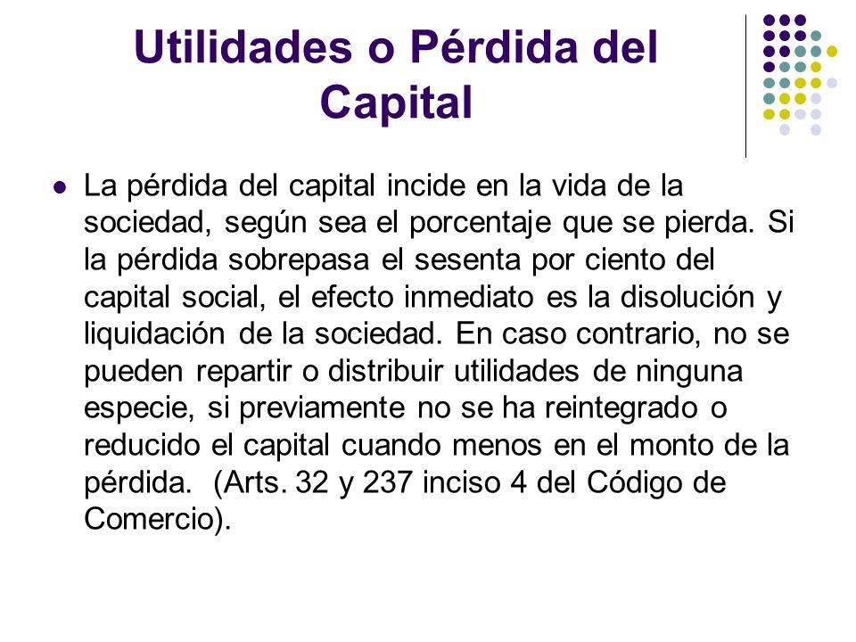Utilidades o Pérdida del Capital La pérdida del capital incide en la vida de la sociedad, según sea el porcentaje que se pierda. Si la pérdida sobrepa