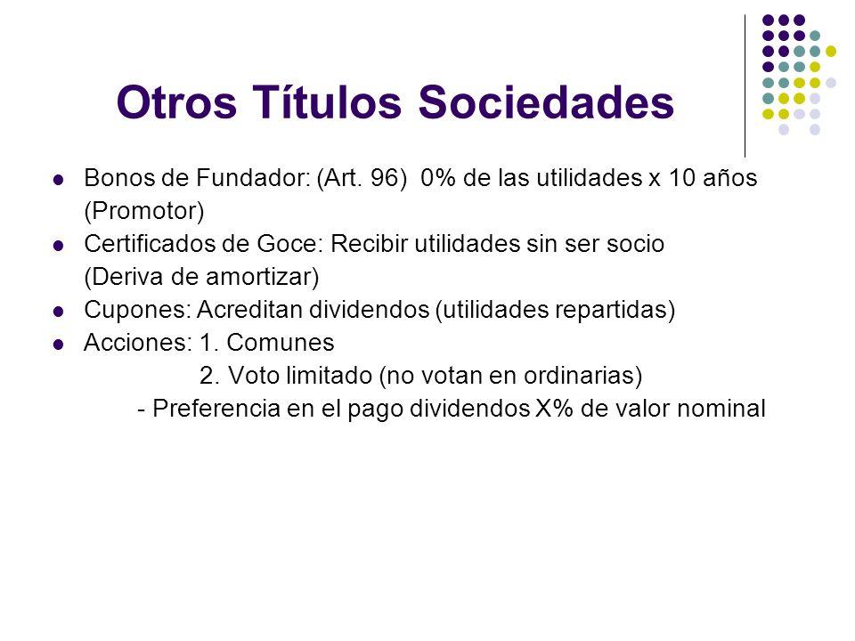 Otros Títulos Sociedades Bonos de Fundador: (Art. 96) 0% de las utilidades x 10 años (Promotor) Certificados de Goce: Recibir utilidades sin ser socio